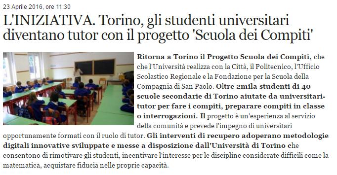 L'INIZIATIVA. Torino, gli studenti universitari diventano tutor con il progetto Scuola dei Compiti. Ritorna a Torino il Progetto Scuola dei Compiti, che che l'Università realizza con la Città, il Politecnico, l'Ufficio Scolastico Regionale e la Fondazione per la Scuola della Compagnia di San Paolo. Oltre 2mila studenti di 40 scuole secondarie di Torino aiutate da universitari-tutor per fare i compiti, preparare compiti in classe o interrogazioni. Il progetto è un'esperienza al servizio della comunità e prevede l'impegno di universitari opportunamente formati con il ruolo di tutor. Gli interventi di recupero adoperano metodologie digitali innovative sviluppate e messe a disposizione dall'Università di Torino che consentono di rimotivare gli studenti, incentivare l'interesse per le discipline considerate difficili come la matematica, acquistare fiducia nelle proprie capacità.